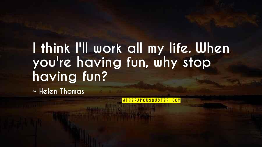 Having Fun In Life Quotes By Helen Thomas: I think I'll work all my life. When