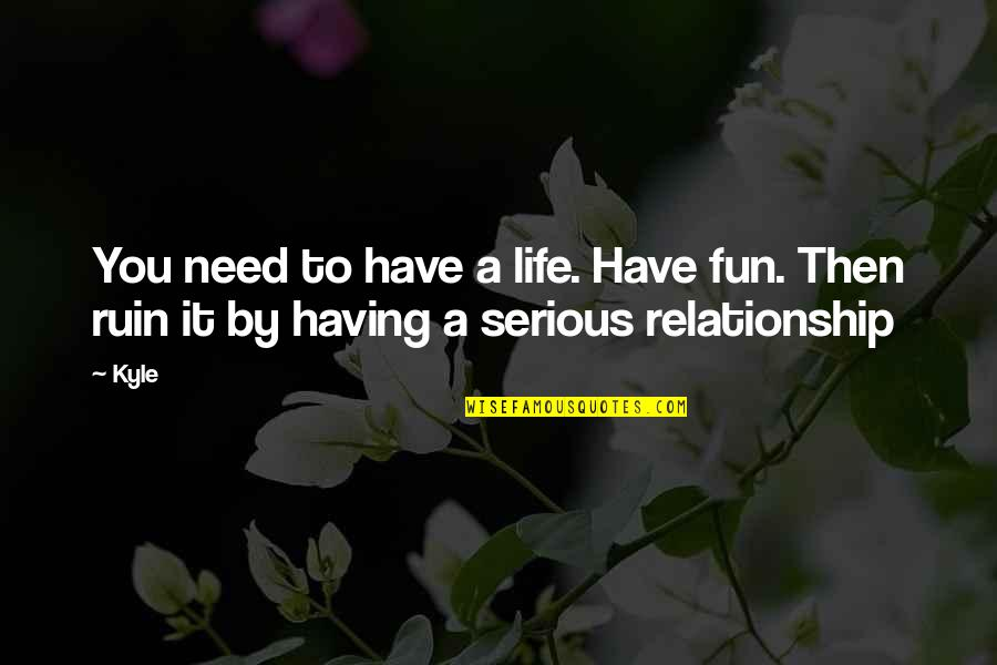 Having Fun In Life Quotes By Kyle: You need to have a life. Have fun.