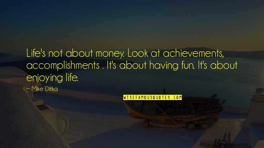 Having Fun In Life Quotes By Mike Ditka: Life's not about money. Look at achievements, accomplishments