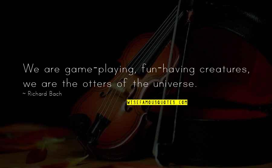 Having Fun In Life Quotes By Richard Bach: We are game-playing, fun-having creatures, we are the