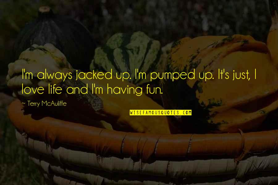 Having Fun In Life Quotes By Terry McAuliffe: I'm always jacked up. I'm pumped up. It's