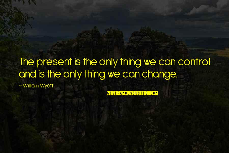 Having Fun On The Weekends Quotes By William Wyatt: The present is the only thing we can