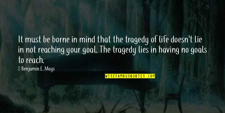 Having Goals In Life Quotes By Benjamin E. Mays: It must be borne in mind that the
