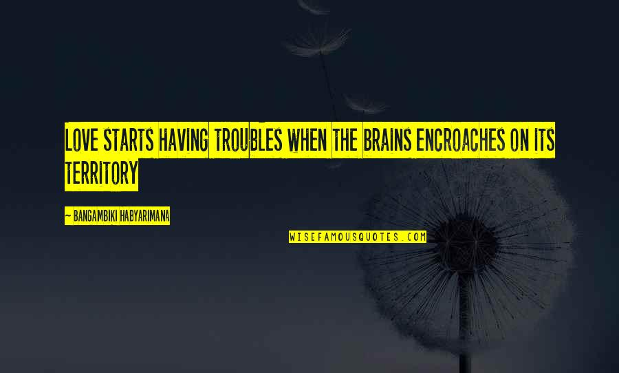 Having No Brains Quotes By Bangambiki Habyarimana: Love starts having troubles when the brains encroaches