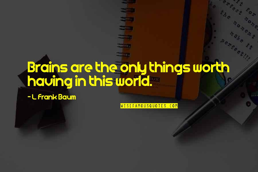 Having No Brains Quotes By L. Frank Baum: Brains are the only things worth having in