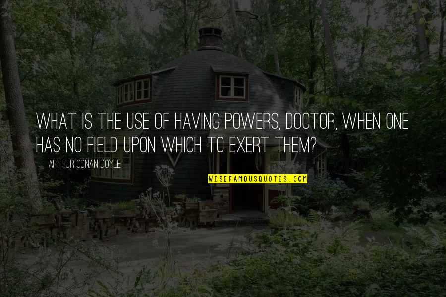 Having No One Quotes By Arthur Conan Doyle: What is the use of having powers, doctor,