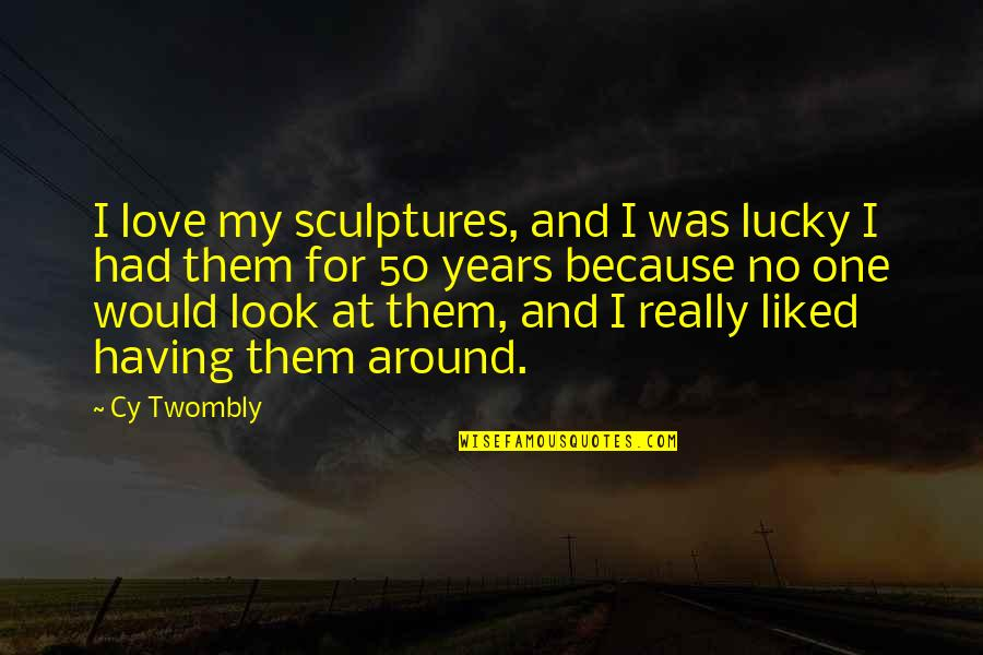 Having No One Quotes By Cy Twombly: I love my sculptures, and I was lucky