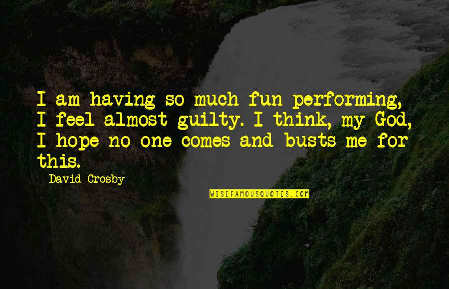 Having No One Quotes By David Crosby: I am having so much fun performing, I