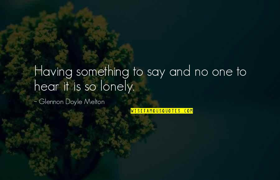 Having No One Quotes By Glennon Doyle Melton: Having something to say and no one to