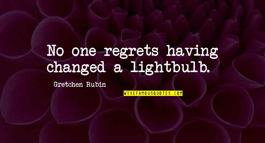 Having No One Quotes By Gretchen Rubin: No one regrets having changed a lightbulb.