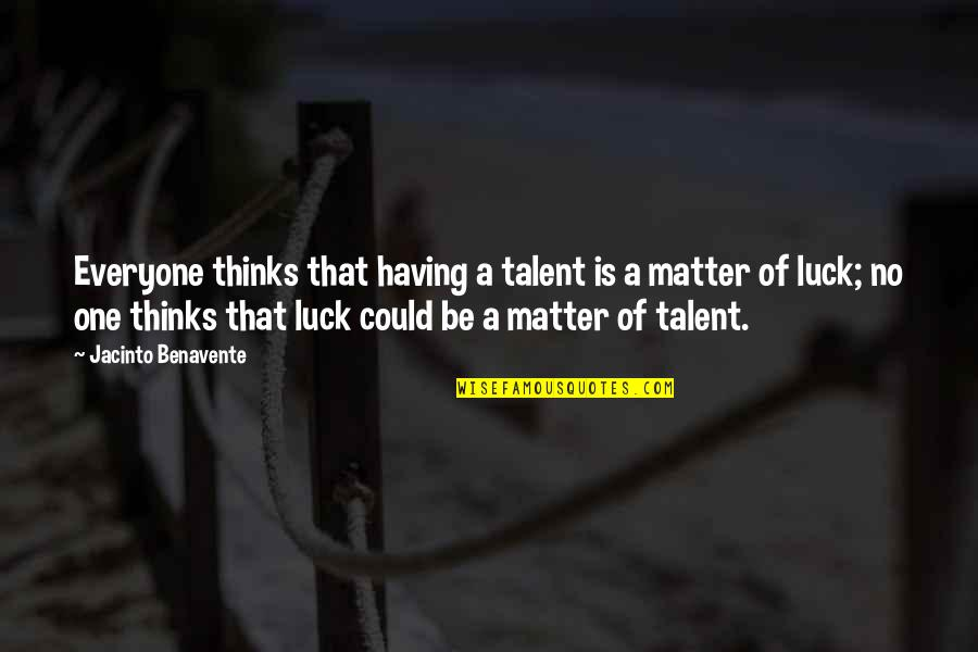 Having No One Quotes By Jacinto Benavente: Everyone thinks that having a talent is a