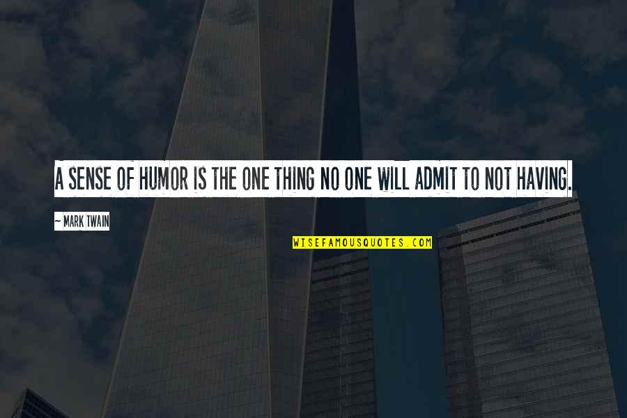 Having No One Quotes By Mark Twain: A sense of humor is the one thing