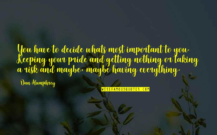 Having Nothing And Everything Quotes By Dan Humphrey: You have to decide whats most important to