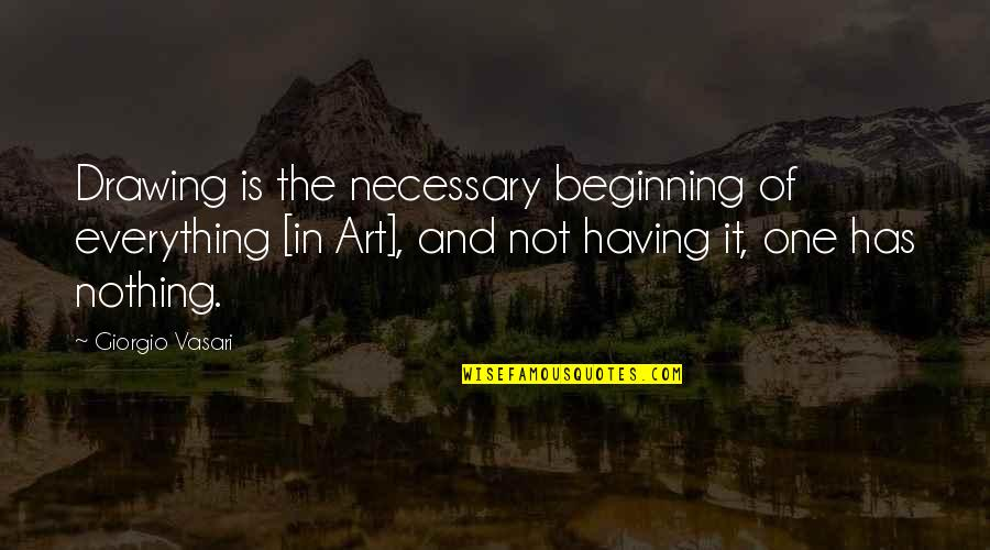 Having Nothing And Everything Quotes By Giorgio Vasari: Drawing is the necessary beginning of everything [in