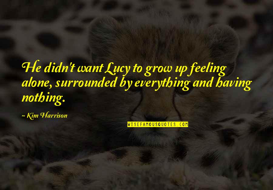 Having Nothing And Everything Quotes By Kim Harrison: He didn't want Lucy to grow up feeling