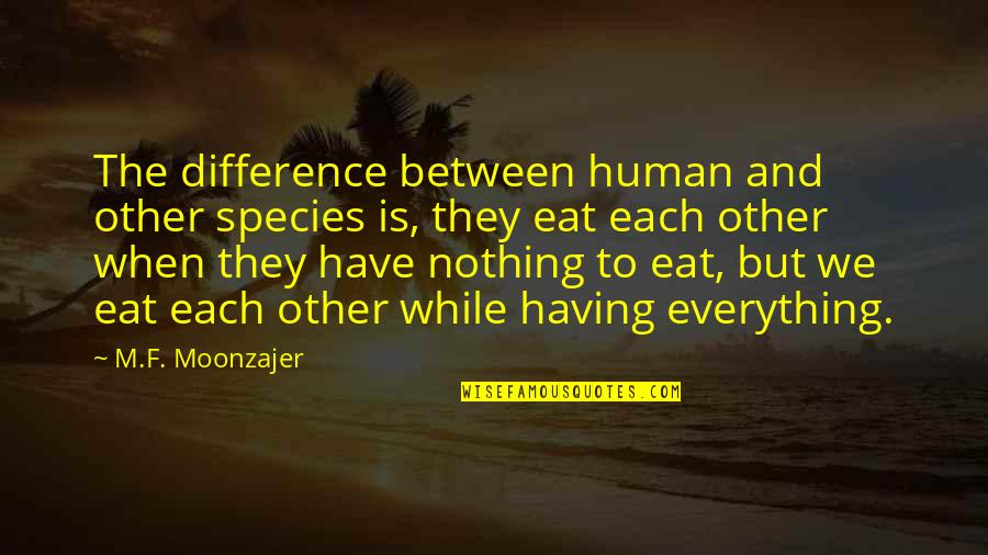 Having Nothing And Everything Quotes By M.F. Moonzajer: The difference between human and other species is,