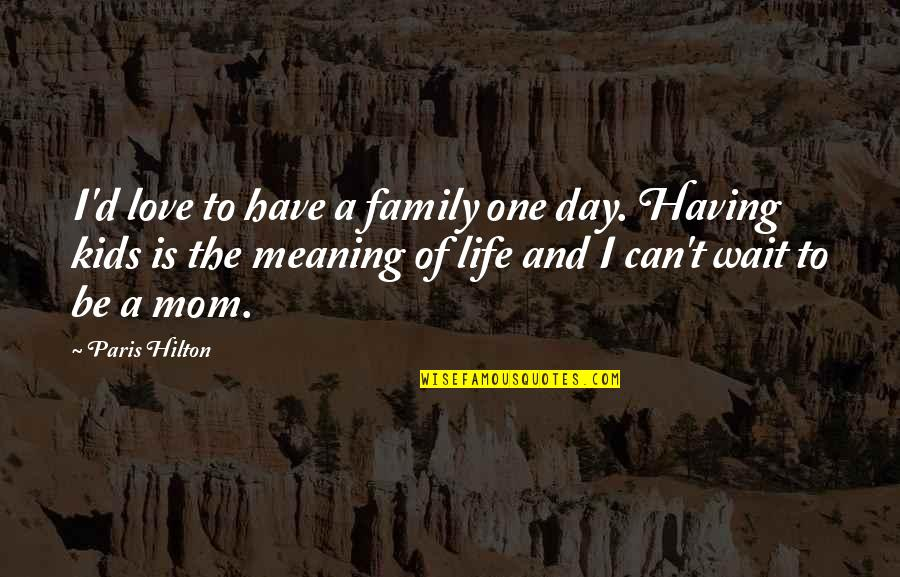 Having Only One Love Quotes By Paris Hilton: I'd love to have a family one day.