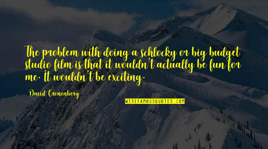 Having Patience In Relationships Quotes By David Cronenberg: The problem with doing a schlocky or big