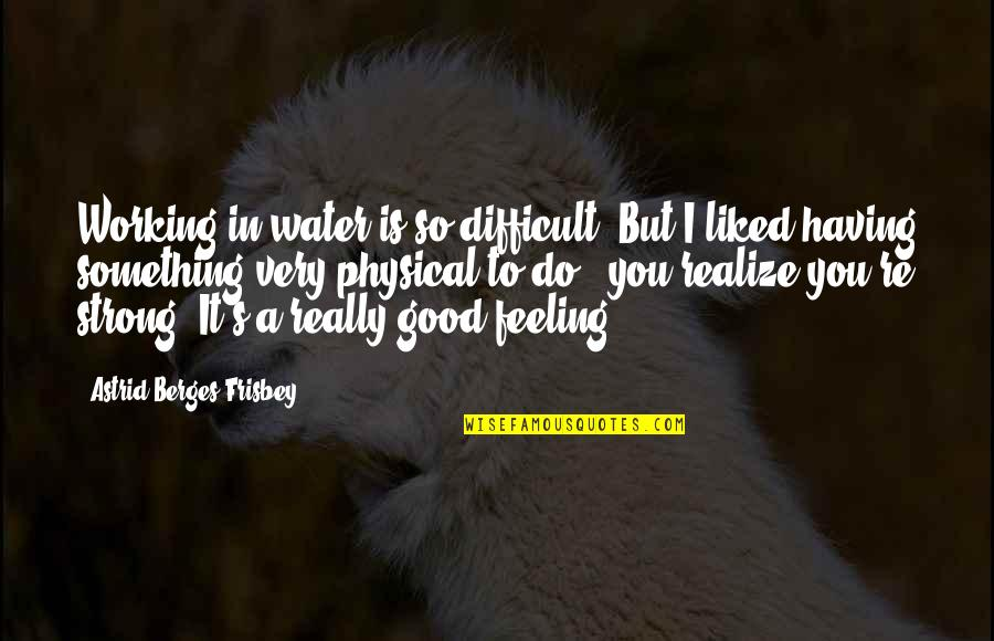 Having Something Good Quotes By Astrid Berges-Frisbey: Working in water is so difficult. But I