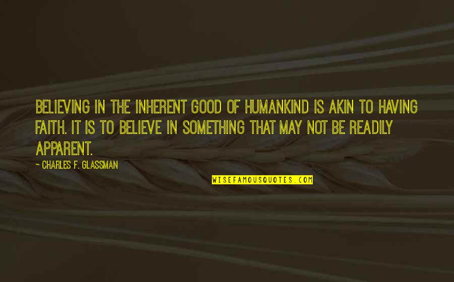 Having Something Good Quotes By Charles F. Glassman: Believing in the inherent good of humankind is