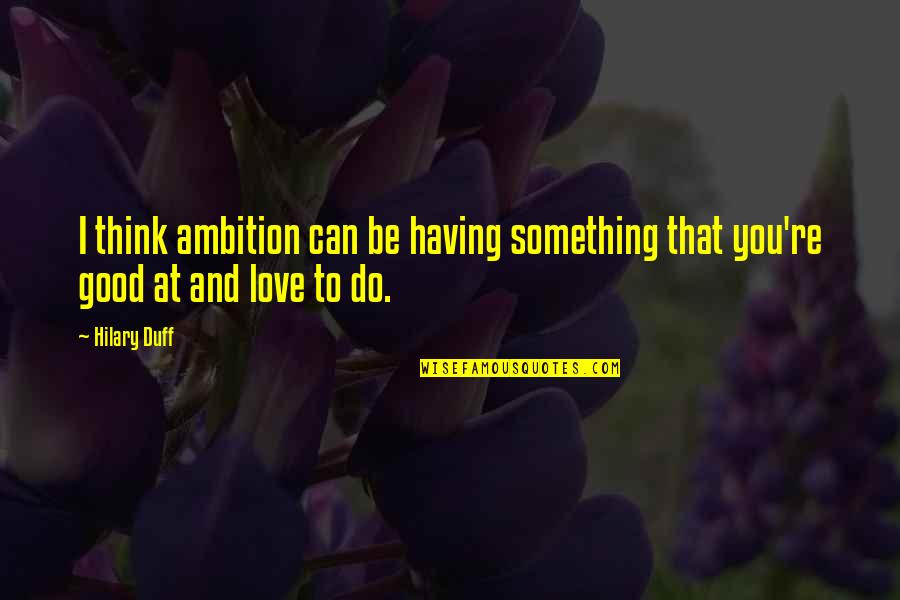Having Something Good Quotes By Hilary Duff: I think ambition can be having something that