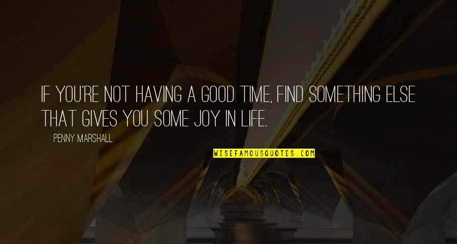Having Something Good Quotes By Penny Marshall: If you're not having a good time, find