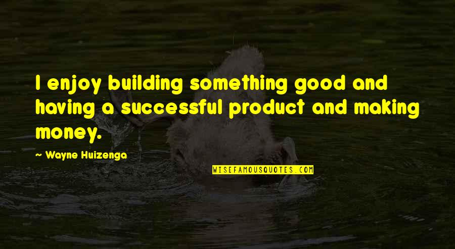 Having Something Good Quotes By Wayne Huizenga: I enjoy building something good and having a