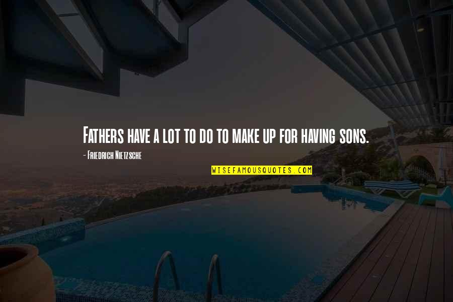 Having The Best Son Quotes By Friedrich Nietzsche: Fathers have a lot to do to make