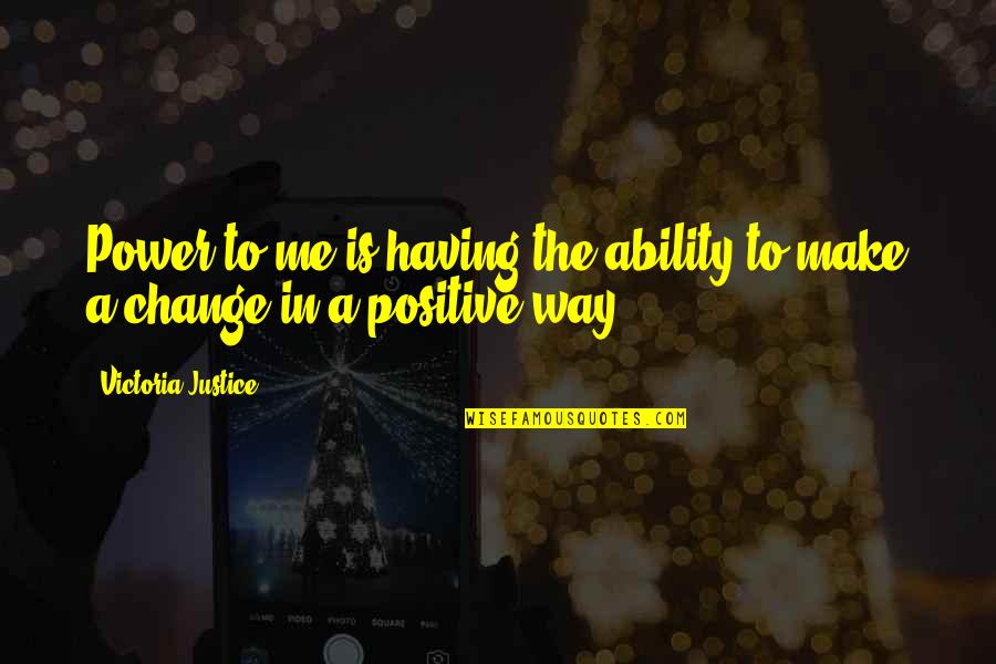 Having The Power To Change Quotes By Victoria Justice: Power to me is having the ability to
