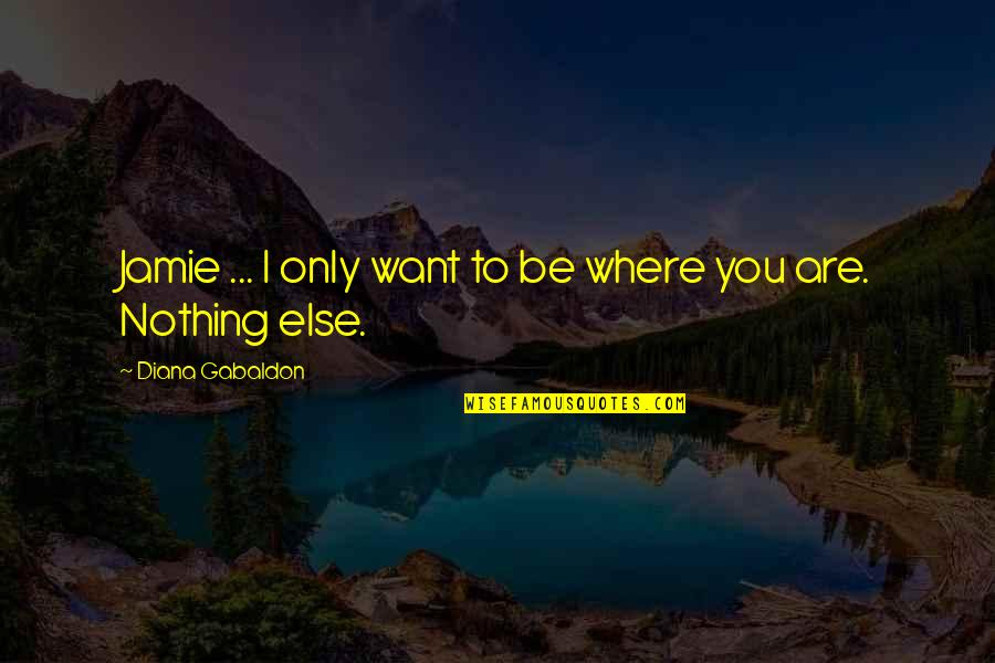 Having Things Handed To You Quotes By Diana Gabaldon: Jamie ... I only want to be where