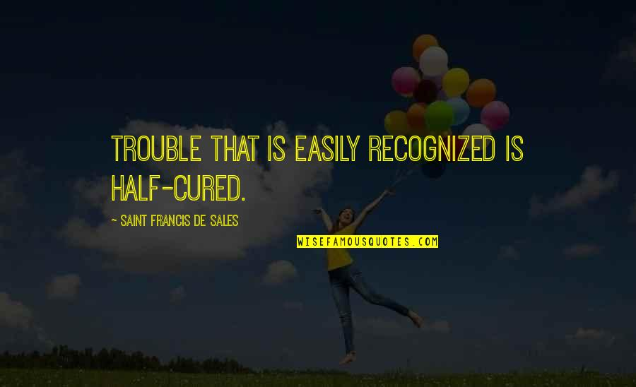 Having To Take Care Of Yourself Quotes By Saint Francis De Sales: Trouble that is easily recognized is half-cured.