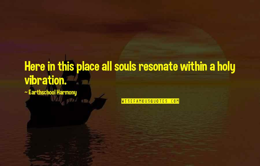Having True Friends Quotes By Earthschool Harmony: Here in this place all souls resonate within