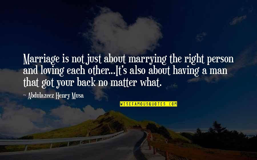 Having Your Back Quotes By Abdulazeez Henry Musa: Marriage is not just about marrying the right