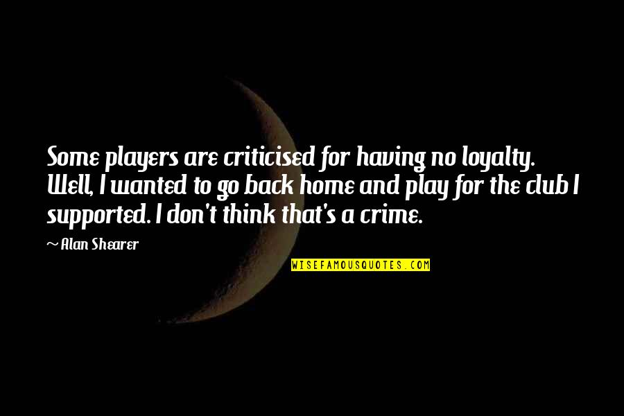 Having Your Back Quotes By Alan Shearer: Some players are criticised for having no loyalty.