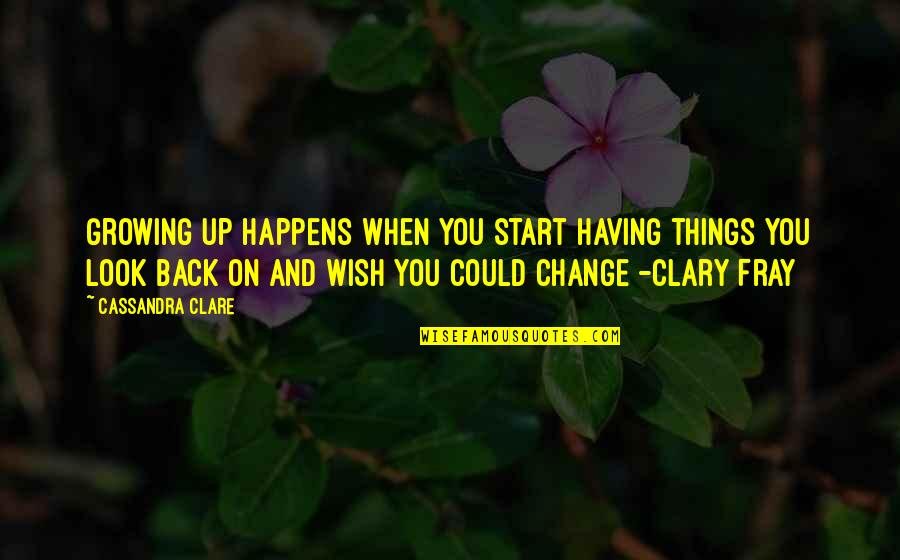 Having Your Back Quotes By Cassandra Clare: Growing up happens when you start having things