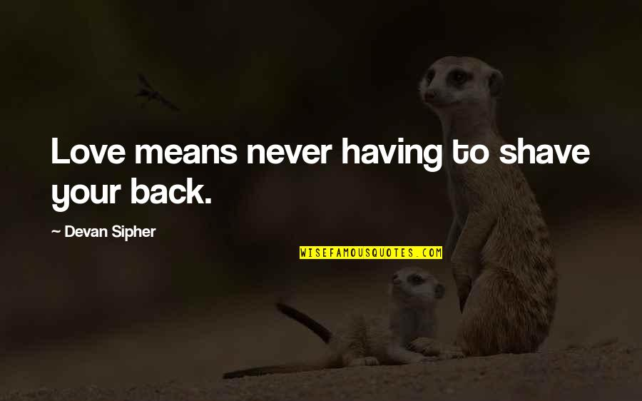 Having Your Back Quotes By Devan Sipher: Love means never having to shave your back.