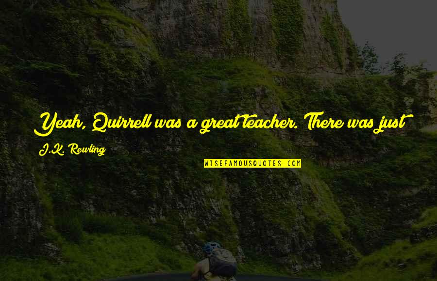 Having Your Back Quotes By J.K. Rowling: Yeah, Quirrell was a great teacher. There was