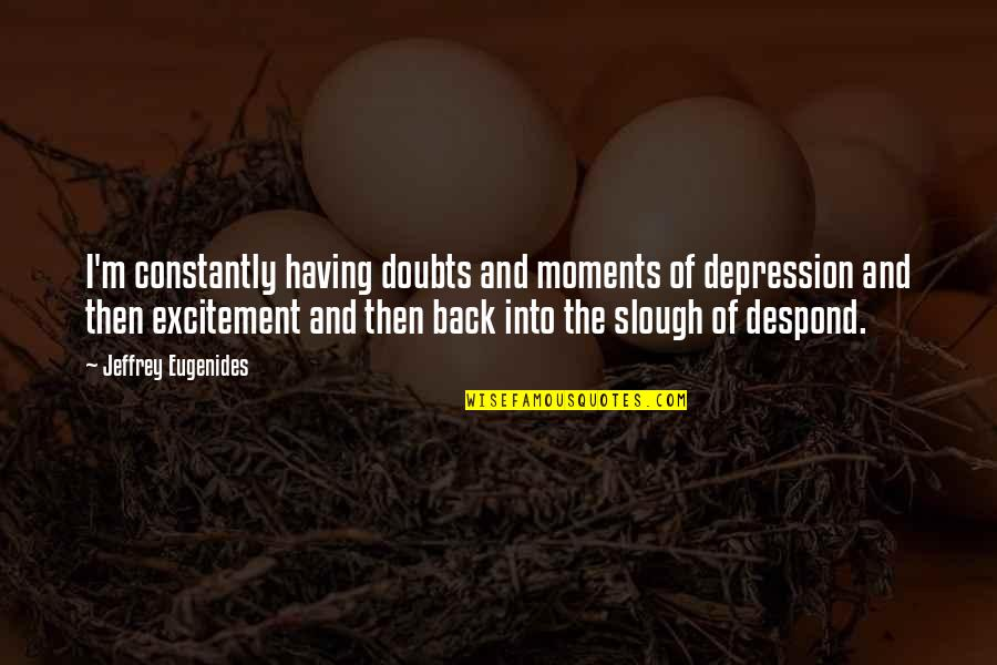 Having Your Back Quotes By Jeffrey Eugenides: I'm constantly having doubts and moments of depression