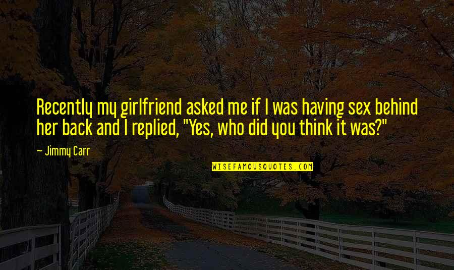 Having Your Back Quotes By Jimmy Carr: Recently my girlfriend asked me if I was