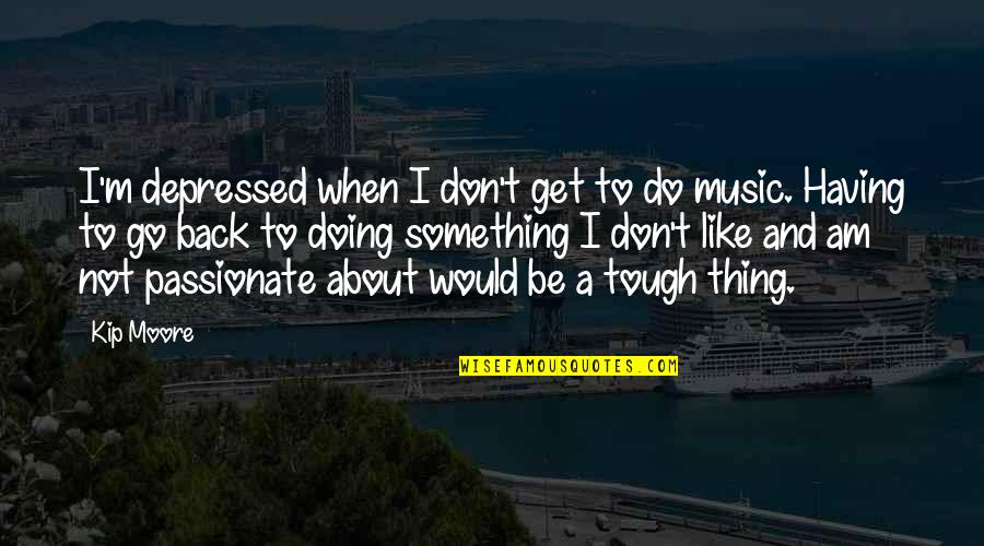 Having Your Back Quotes By Kip Moore: I'm depressed when I don't get to do