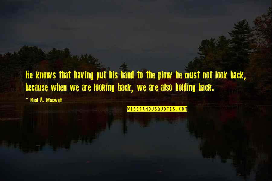Having Your Back Quotes By Neal A. Maxwell: He knows that having put his hand to