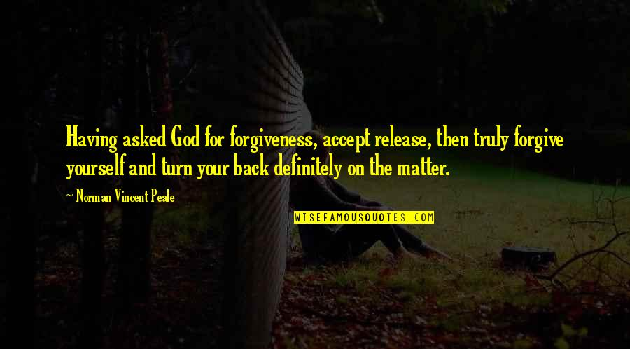Having Your Back Quotes By Norman Vincent Peale: Having asked God for forgiveness, accept release, then