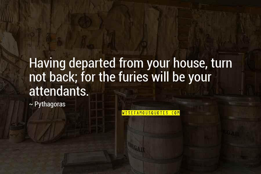 Having Your Back Quotes By Pythagoras: Having departed from your house, turn not back;