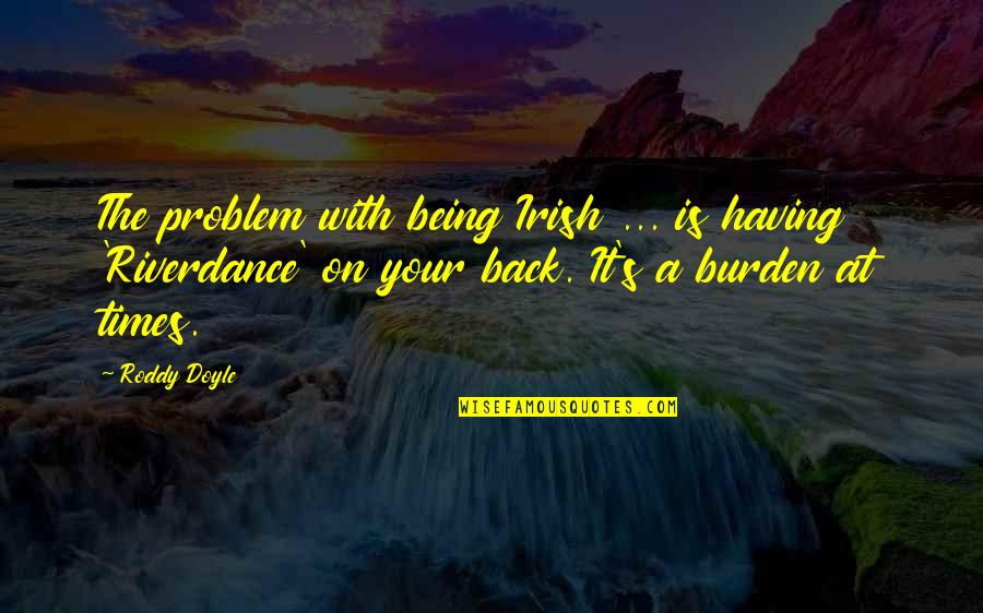 Having Your Back Quotes By Roddy Doyle: The problem with being Irish ... is having