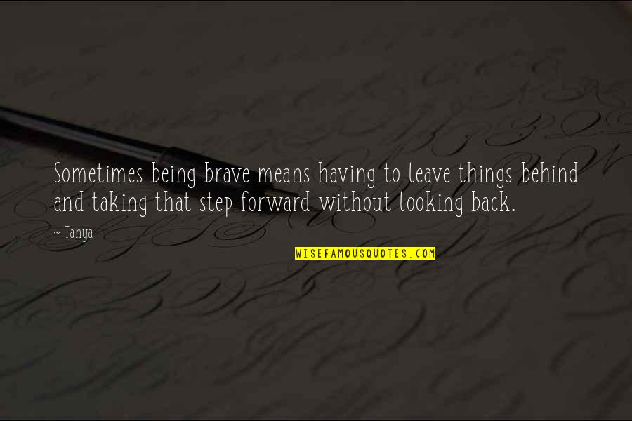 Having Your Back Quotes By Tanya: Sometimes being brave means having to leave things