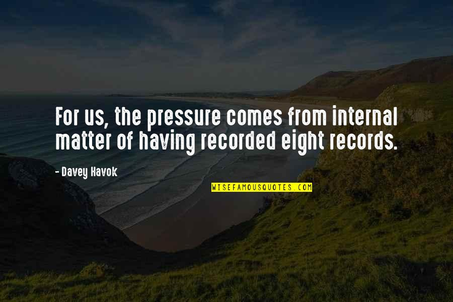 Havok Quotes By Davey Havok: For us, the pressure comes from internal matter