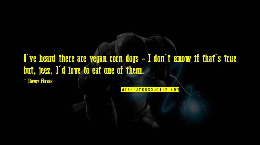 Havok Quotes By Davey Havok: I've heard there are vegan corn dogs -