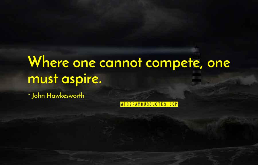 Hawkesworth's Quotes By John Hawkesworth: Where one cannot compete, one must aspire.