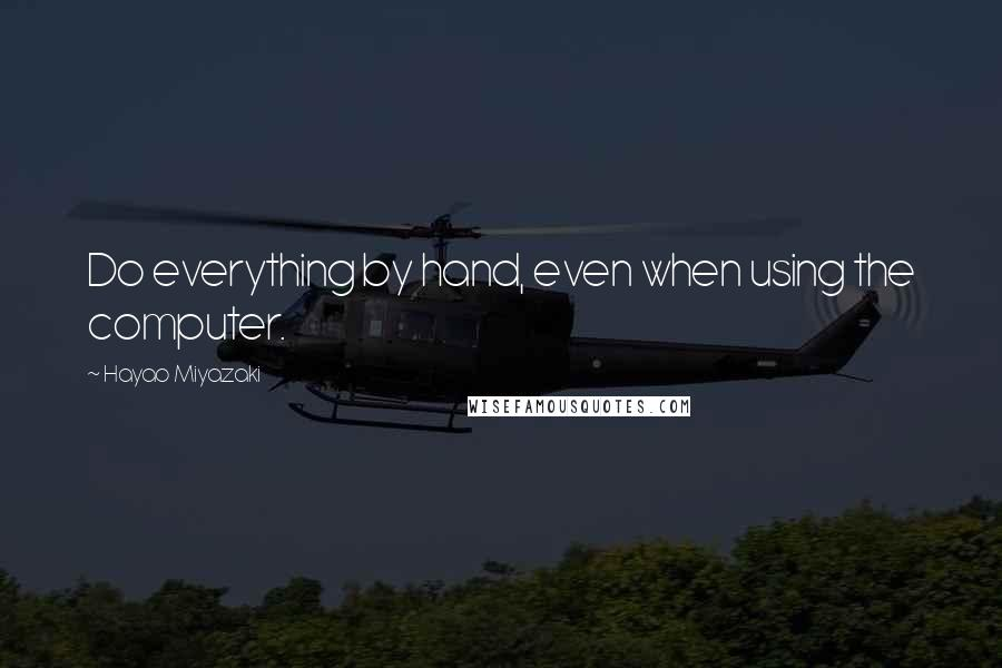 Hayao Miyazaki quotes: Do everything by hand, even when using the computer.