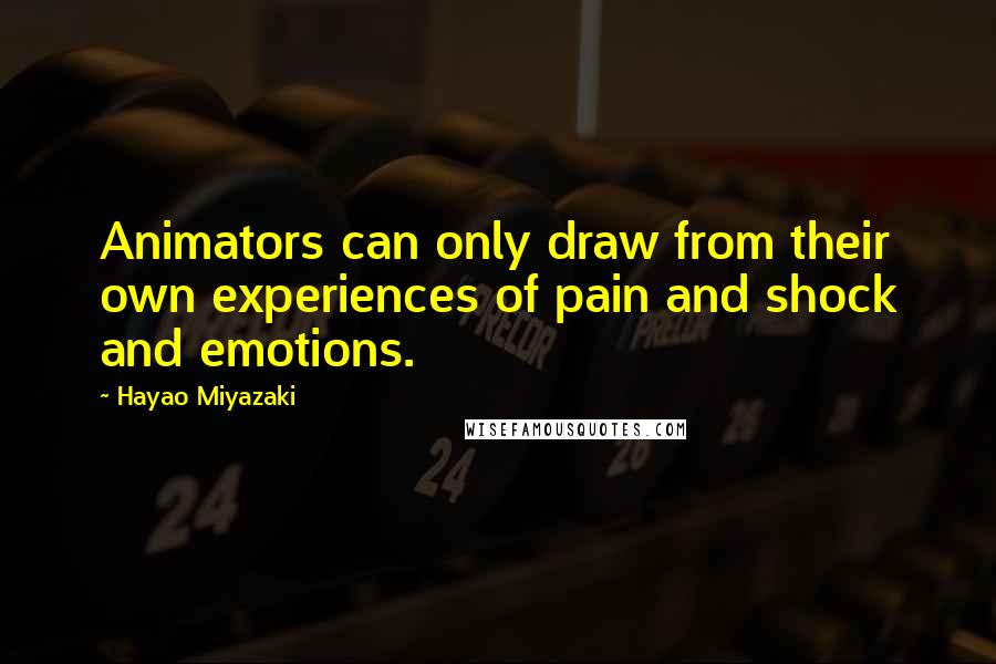 Hayao Miyazaki quotes: Animators can only draw from their own experiences of pain and shock and emotions.